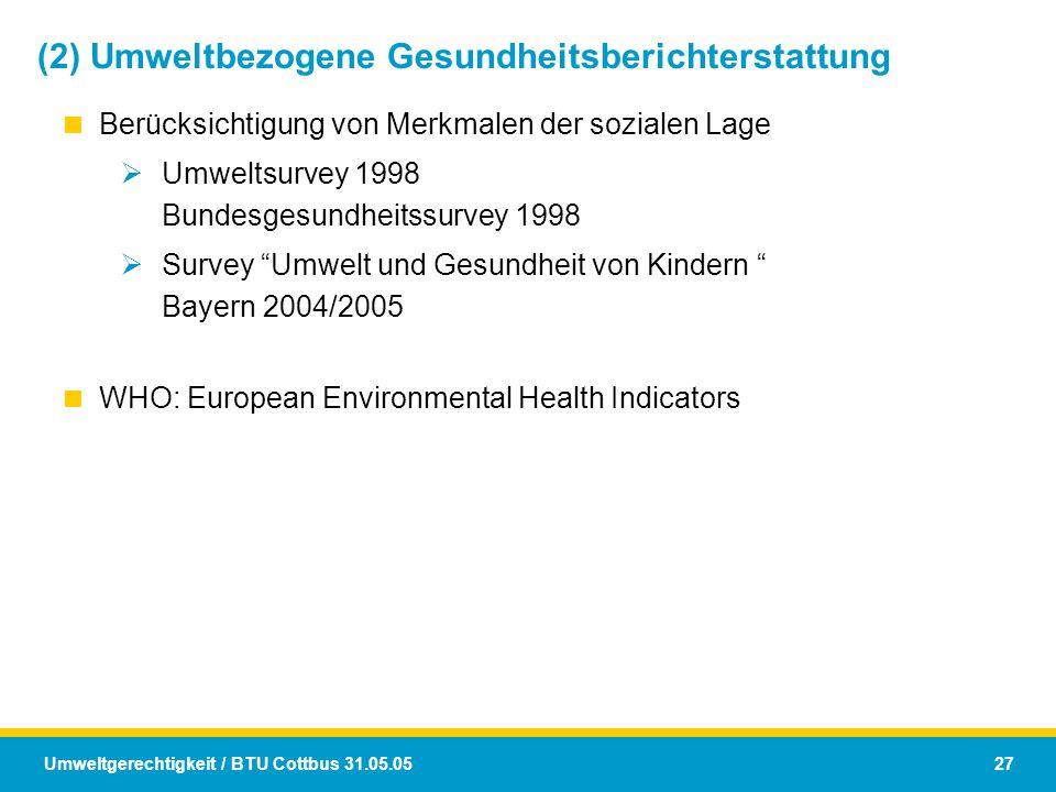 Umweltgerechtigkeit / BTU Cottbus 31.05.05 27 (2) Umweltbezogene Gesundheitsberichterstattung  Berücksichtigung von Merkmalen der sozialen Lage  Umw