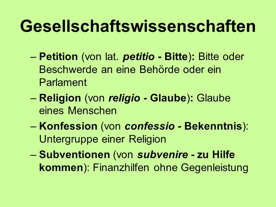 Gesellschaftswissenschaften –Petition (von lat. petitio - Bitte): Bitte oder Beschwerde an eine Behörde oder ein Parlament –Religion (von religio - Gl