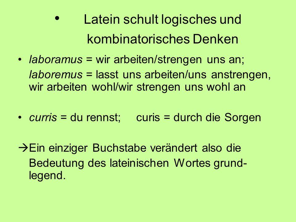 Latein schult logisches und kombinatorisches Denken laboramus = wir arbeiten/strengen uns an; laboremus = lasst uns arbeiten/uns anstrengen, wir arbei