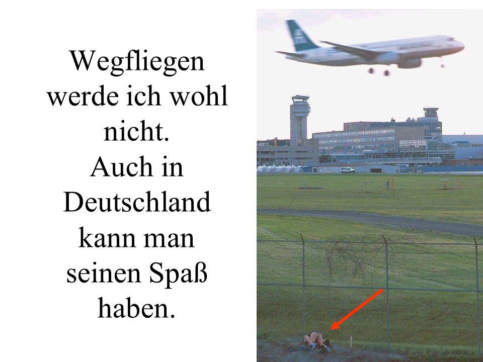 Wegfliegen werde ich wohl nicht. Auch in Deutschland kann man seinen Spaß haben.