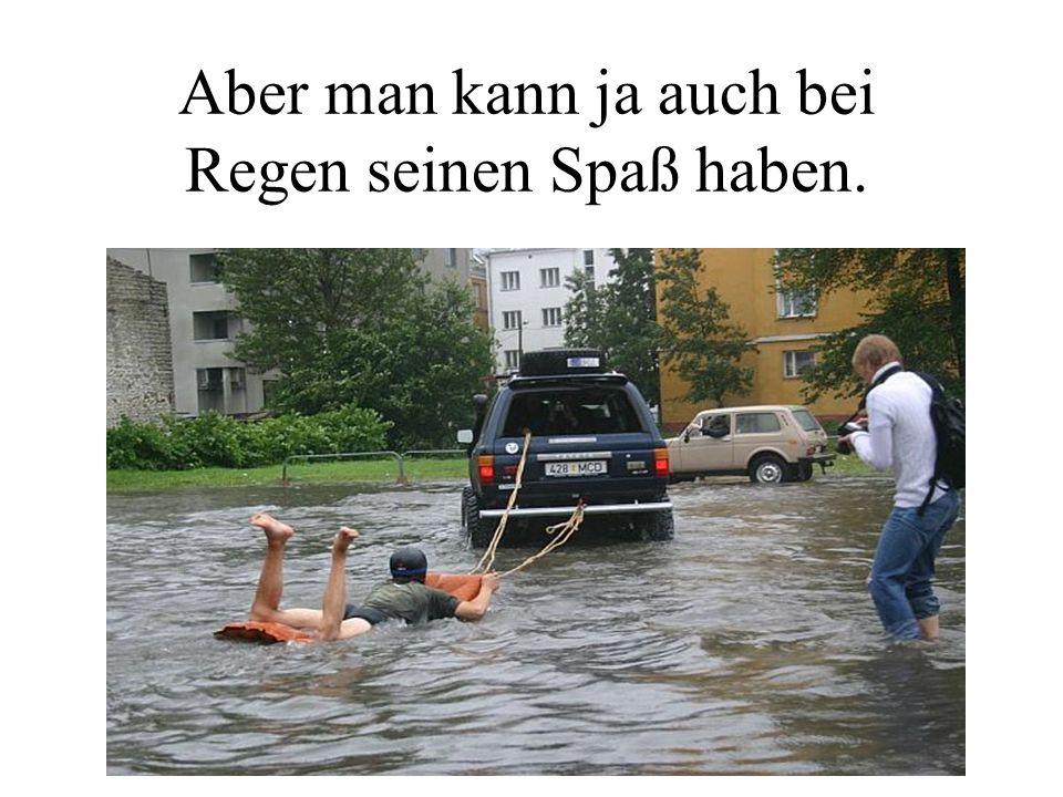 Aber man kann ja auch bei Regen seinen Spaß haben.