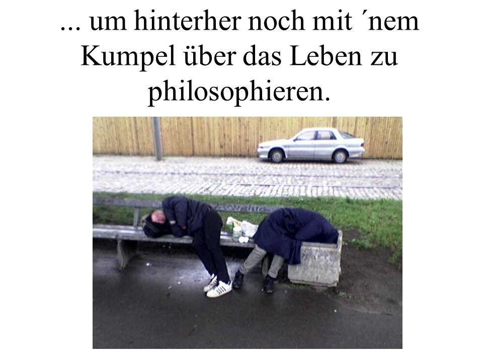 ... um hinterher noch mit ´nem Kumpel über das Leben zu philosophieren.