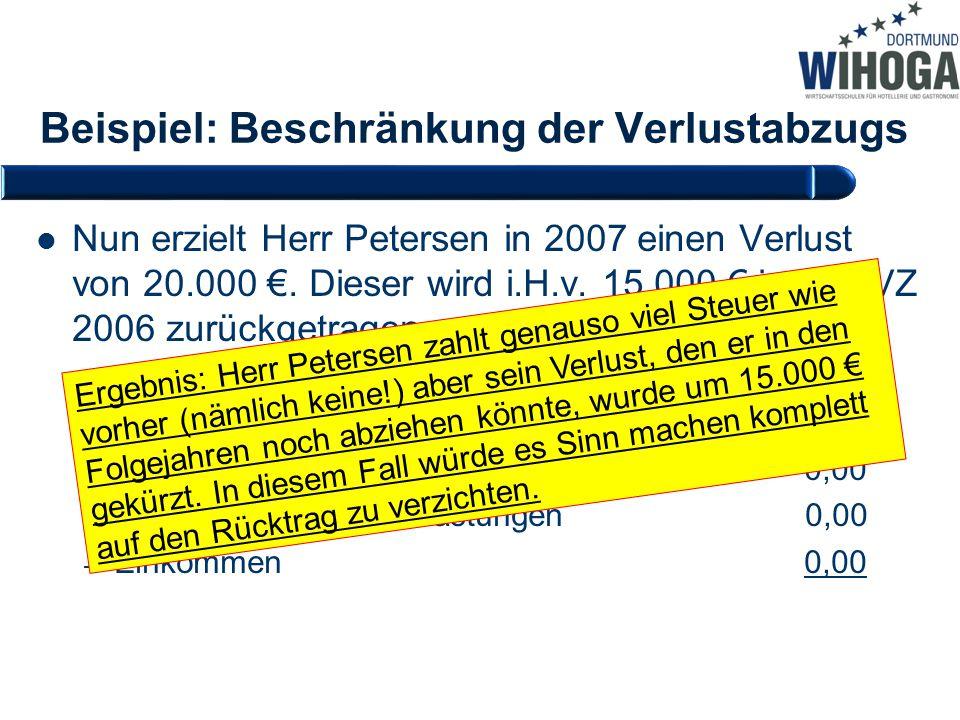 Beispiel: Beschränkung der Verlustabzugs Nun erzielt Herr Petersen in 2007 einen Verlust von 20.000 €. Dieser wird i.H.v. 15.000 € in den VZ 2006 zurü