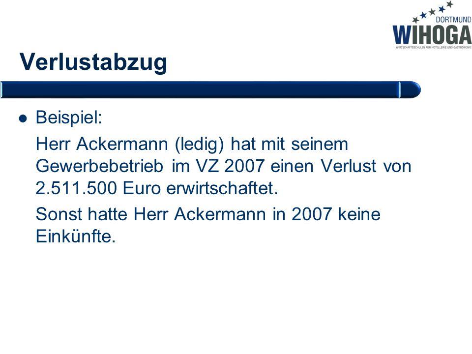 Verlustabzug Beispiel: Herr Ackermann (ledig) hat mit seinem Gewerbebetrieb im VZ 2007 einen Verlust von 2.511.500 Euro erwirtschaftet. Sonst hatte He
