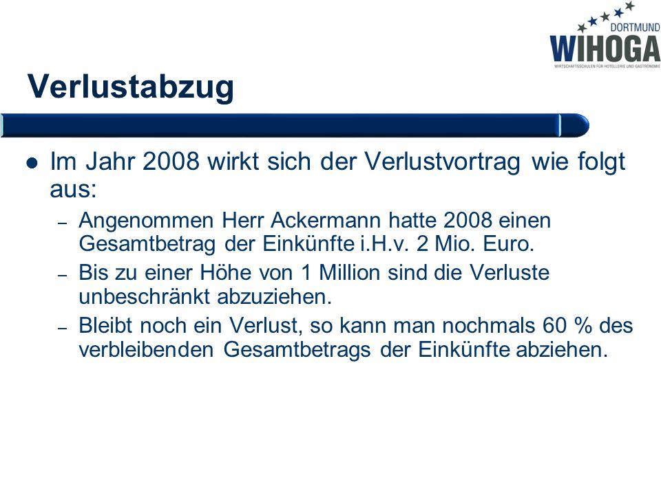 Verlustabzug Im Jahr 2008 wirkt sich der Verlustvortrag wie folgt aus: – Angenommen Herr Ackermann hatte 2008 einen Gesamtbetrag der Einkünfte i.H.v.