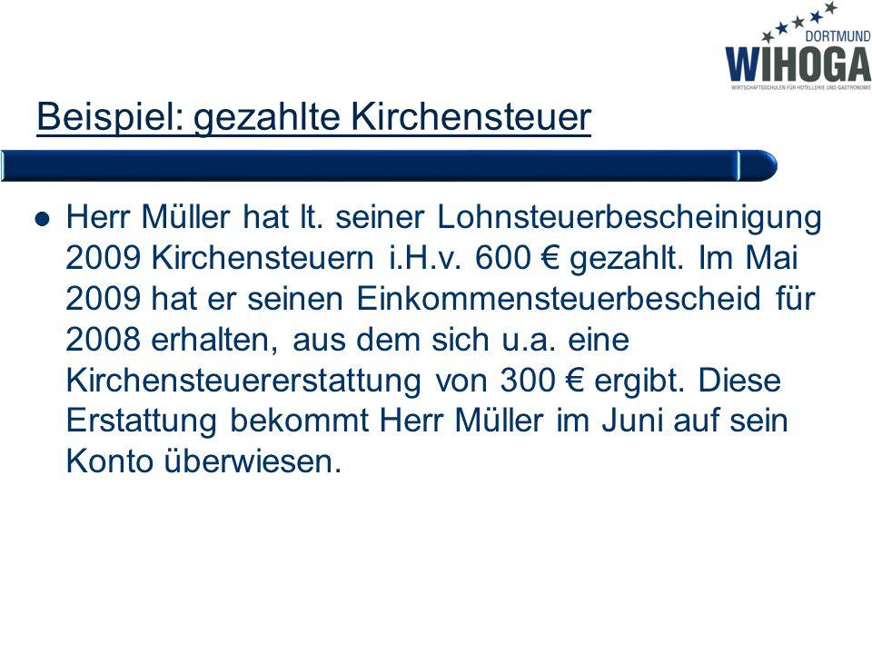 Beispiel: gezahlte Kirchensteuer Herr Müller hat lt. seiner Lohnsteuerbescheinigung 2009 Kirchensteuern i.H.v. 600 € gezahlt. Im Mai 2009 hat er seine
