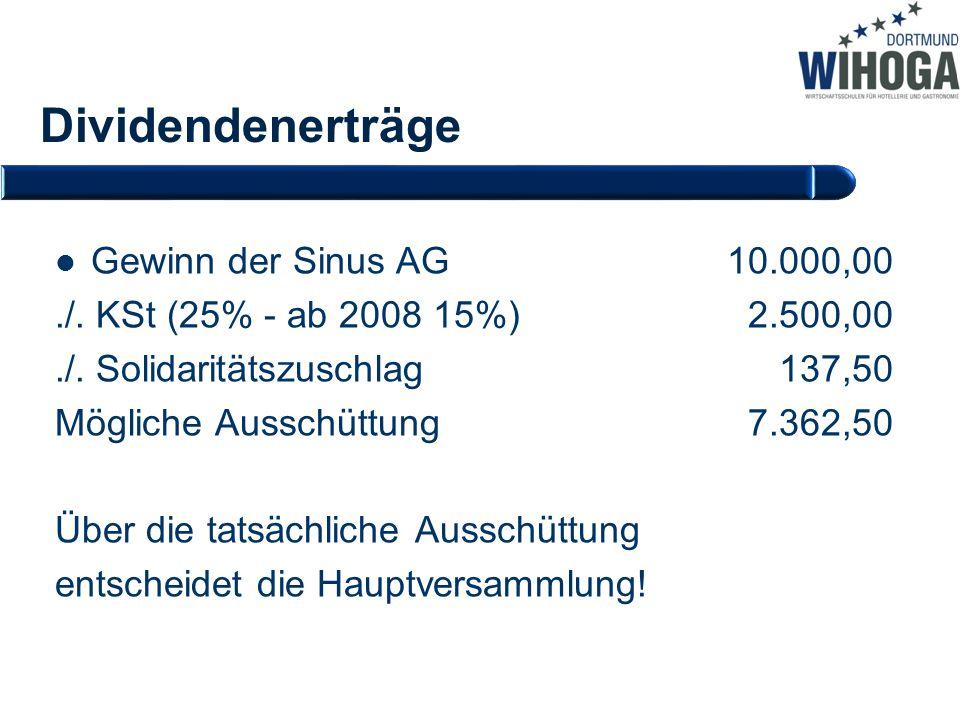 Dividendenerträge Gewinn der Sinus AG10.000,00./. KSt (25% - ab 2008 15%) 2.500,00./. Solidaritätszuschlag 137,50 Mögliche Ausschüttung 7.362,50 Über