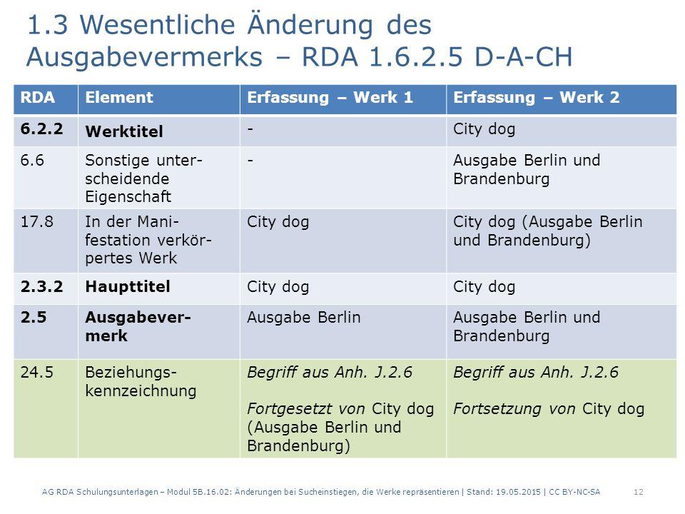 1.3 Wesentliche Änderung des Ausgabevermerks – RDA 1.6.2.5 D-A-CH AG RDA Schulungsunterlagen – Modul 5B.16.02: Änderungen bei Sucheinstiegen, die Werke repräsentieren | Stand: 19.05.2015 | CC BY-NC-SA12 RDAElementErfassung – Werk 1Erfassung – Werk 2 6.2.2 Werktitel -City dog 6.6 Sonstige unter- scheidende Eigenschaft -Ausgabe Berlin und Brandenburg 17.8In der Mani- festation verkör- pertes Werk City dogCity dog (Ausgabe Berlin und Brandenburg) 2.3.2HaupttitelCity dog 2.5Ausgabever- merk Ausgabe BerlinAusgabe Berlin und Brandenburg 24.5Beziehungs- kennzeichnung Begriff aus Anh.