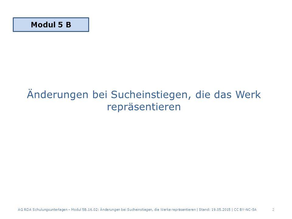 Änderungen bei Sucheinstiegen, die das Werk repräsentieren AG RDA Schulungsunterlagen – Modul 5B.16.02: Änderungen bei Sucheinstiegen, die Werke repräsentieren | Stand: 19.05.2015 | CC BY-NC-SA2 Modul 5 B