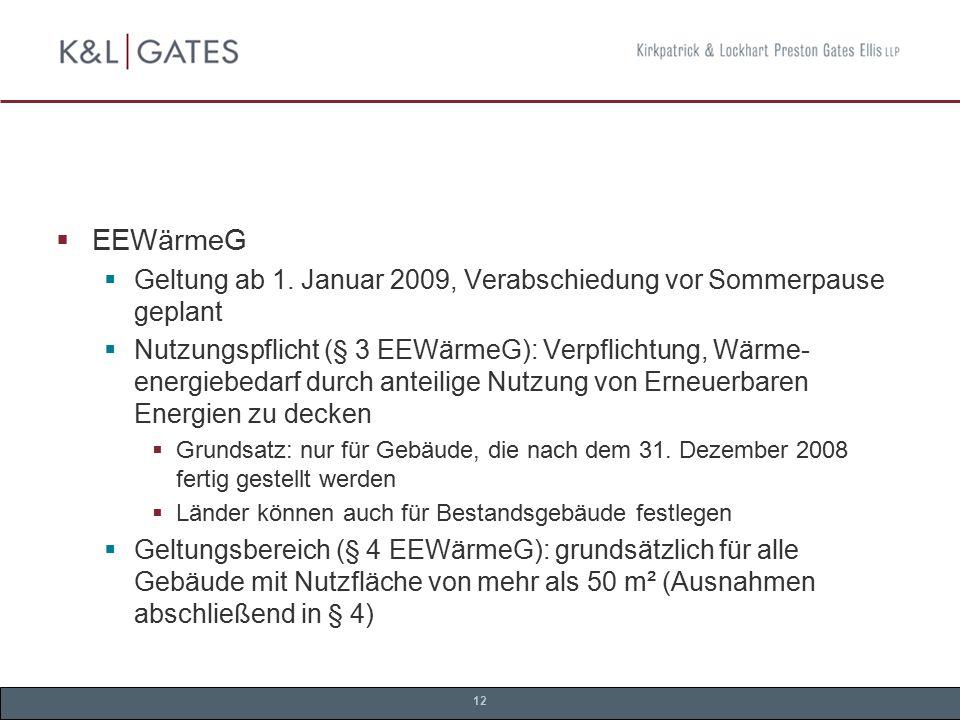 12  EEWärmeG  Geltung ab 1. Januar 2009, Verabschiedung vor Sommerpause geplant  Nutzungspflicht (§ 3 EEWärmeG): Verpflichtung, Wärme- energiebedar