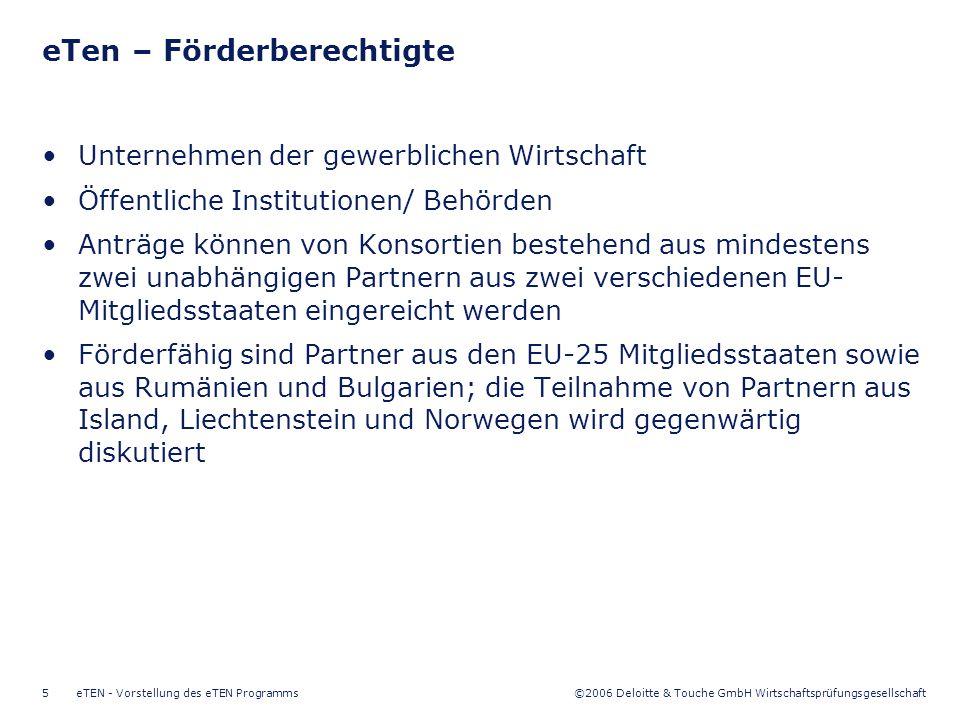 ©2006 Deloitte & Touche GmbH Wirtschaftsprüfungsgesellschaft eTEN - Vorstellung des eTEN Programms5 Unternehmen der gewerblichen Wirtschaft Öffentliche Institutionen/ Behörden Anträge können von Konsortien bestehend aus mindestens zwei unabhängigen Partnern aus zwei verschiedenen EU- Mitgliedsstaaten eingereicht werden Förderfähig sind Partner aus den EU-25 Mitgliedsstaaten sowie aus Rumänien und Bulgarien; die Teilnahme von Partnern aus Island, Liechtenstein und Norwegen wird gegenwärtig diskutiert eTen – Förderberechtigte