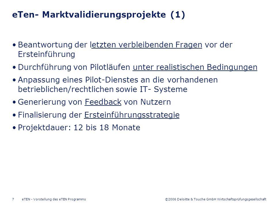 ©2006 Deloitte & Touche GmbH Wirtschaftsprüfungsgesellschaft eTEN - Vorstellung des eTEN Programms7 eTen- Marktvalidierungsprojekte (1) Beantwortung der letzten verbleibenden Fragen vor der Ersteinführung Durchführung von Pilotläufen unter realistischen Bedingungen Anpassung eines Pilot-Dienstes an die vorhandenen betrieblichen/rechtlichen sowie IT- Systeme Generierung von Feedback von Nutzern Finalisierung der Ersteinführungsstrategie Projektdauer: 12 bis 18 Monate