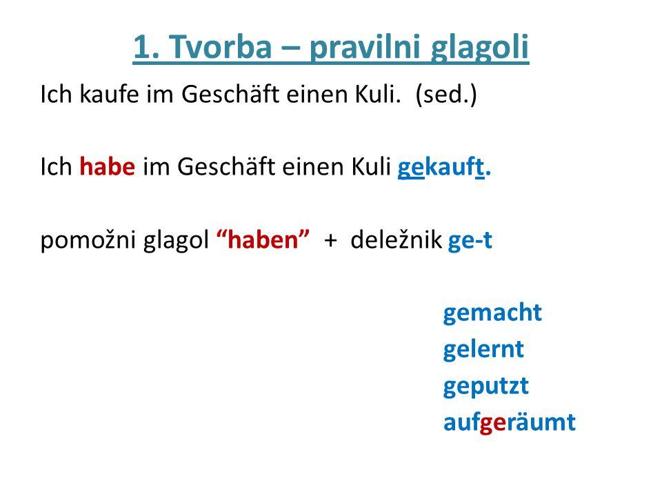 """1. Tvorba – pravilni glagoli Ich kaufe im Geschäft einen Kuli. (sed.) Ich habe im Geschäft einen Kuli gekauft. pomožni glagol """"haben"""" + deležnik ge-t"""