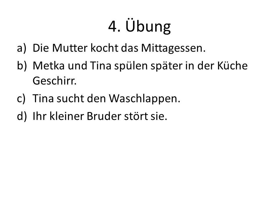 4. Übung a)Die Mutter kocht das Mittagessen. b)Metka und Tina spülen später in der Küche Geschirr. c)Tina sucht den Waschlappen. d)Ihr kleiner Bruder
