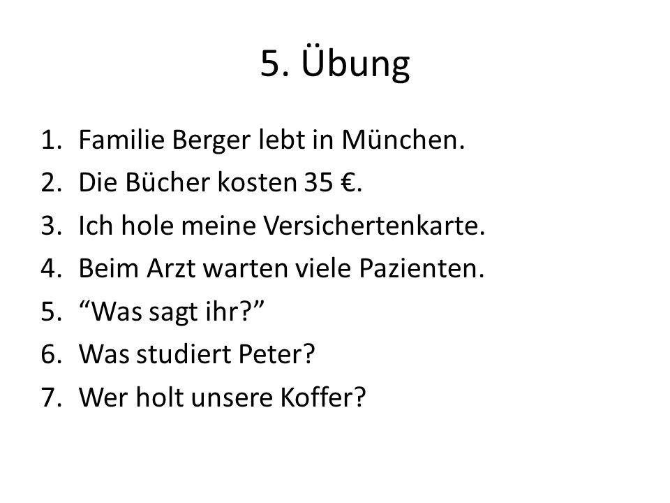"""5. Übung 1.Familie Berger lebt in München. 2.Die Bücher kosten 35 €. 3.Ich hole meine Versichertenkarte. 4.Beim Arzt warten viele Pazienten. 5.""""Was sa"""