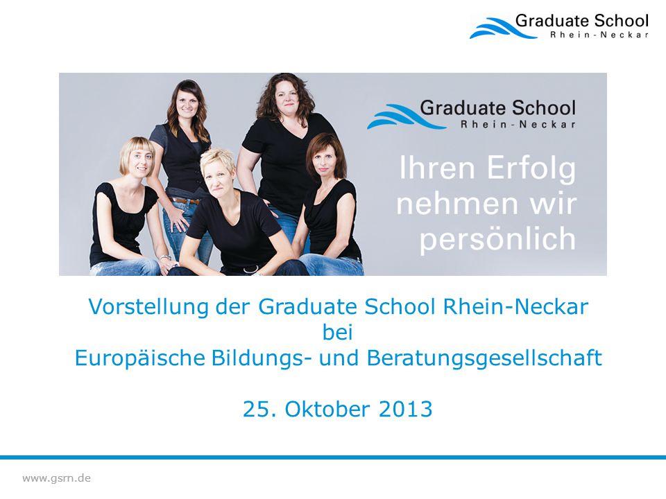www.gsrn.de Vorstellung der Graduate School Rhein-Neckar bei Europäische Bildungs- und Beratungsgesellschaft 25. Oktober 2013