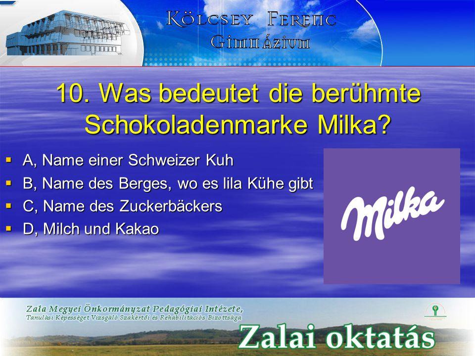 10. Was bedeutet die berühmte Schokoladenmarke Milka?  A, Name einer Schweizer Kuh  B, Name des Berges, wo es lila Kühe gibt  C, Name des Zuckerbäc
