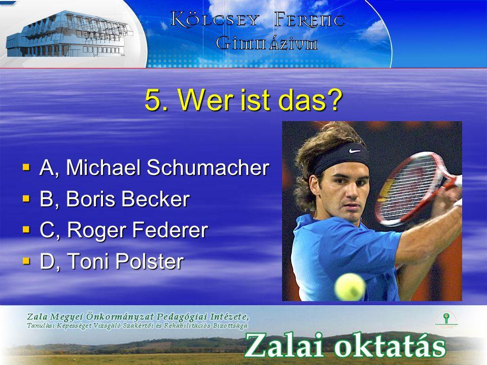 5. Wer ist das?  A, Michael Schumacher  B, Boris Becker  C, Roger Federer  D, Toni Polster