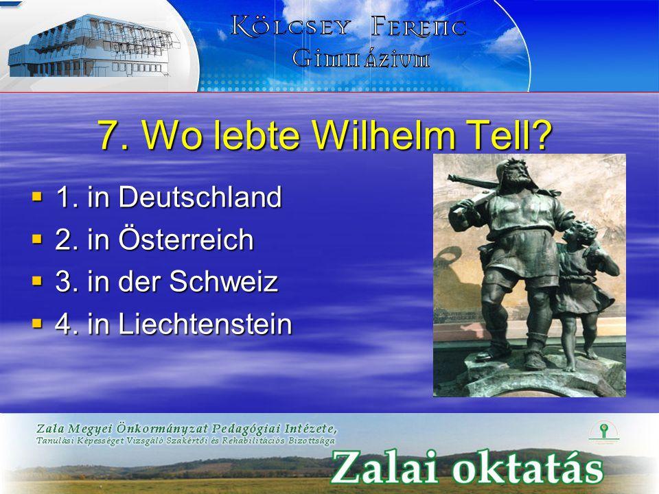 7. Wo lebte Wilhelm Tell?  1. in Deutschland  2. in Österreich  3. in der Schweiz  4. in Liechtenstein