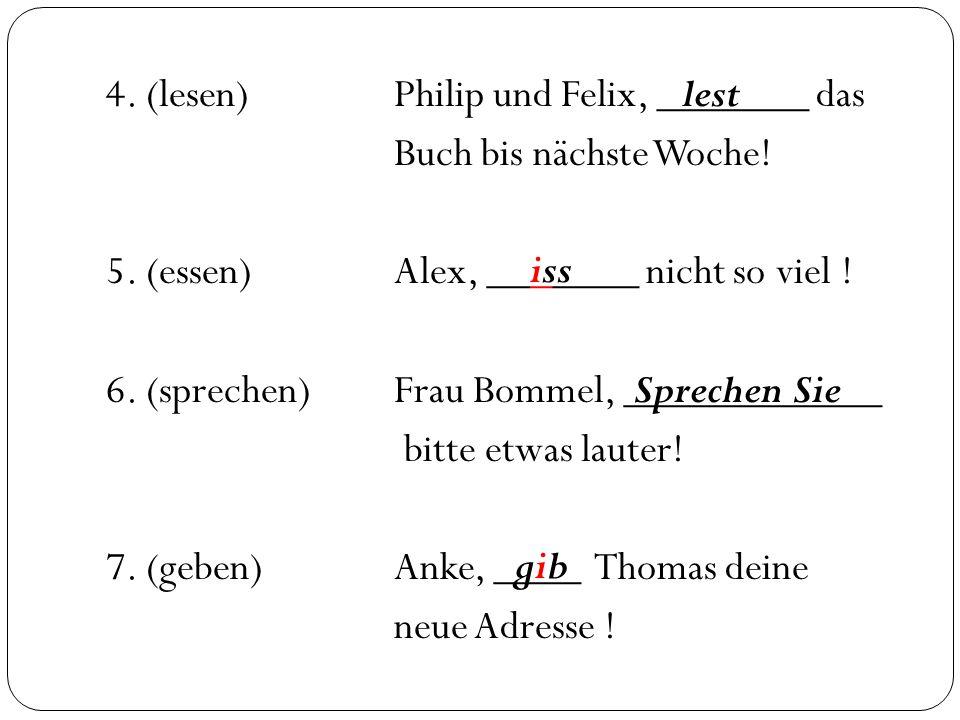 4. (lesen)Philip und Felix, _______ das Buch bis nächste Woche! 5. (essen)Alex, _______ nicht so viel ! 6. (sprechen)Frau Bommel, ____________ bitte e