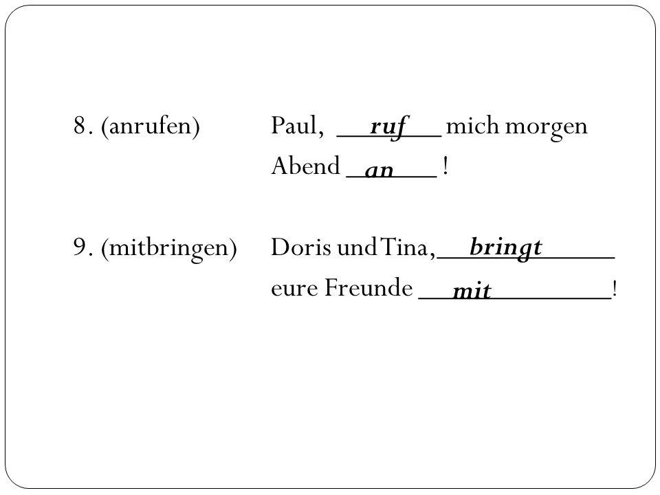 8. (anrufen)Paul, _______ mich morgen Abend ______ ! 9. (mitbringen)Doris und Tina,____________ eure Freunde _____________ ! ruf an bringt mit