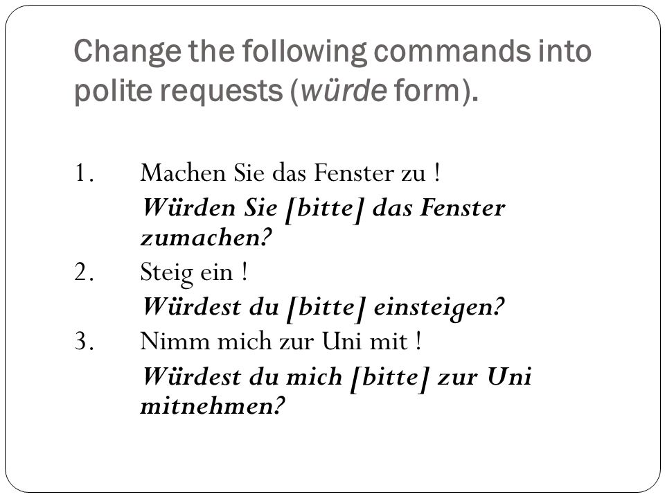 Change the following commands into polite requests (würde form). 1.Machen Sie das Fenster zu ! Würden Sie [bitte] das Fenster zumachen? 2.Steig ein !