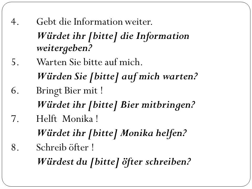 4.Gebt die Information weiter. Würdet ihr [bitte] die Information weitergeben? 5.Warten Sie bitte auf mich. Würden Sie [bitte] auf mich warten? 6.Brin