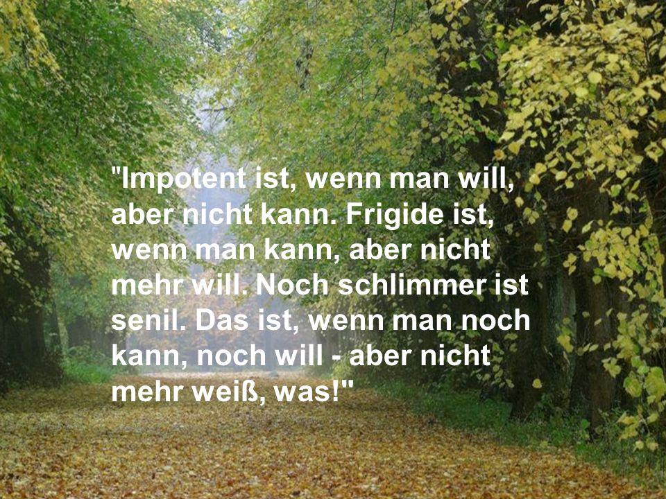 Impotent ist, wenn man will, aber nicht kann.Frigide ist, wenn man kann, aber nicht mehr will.