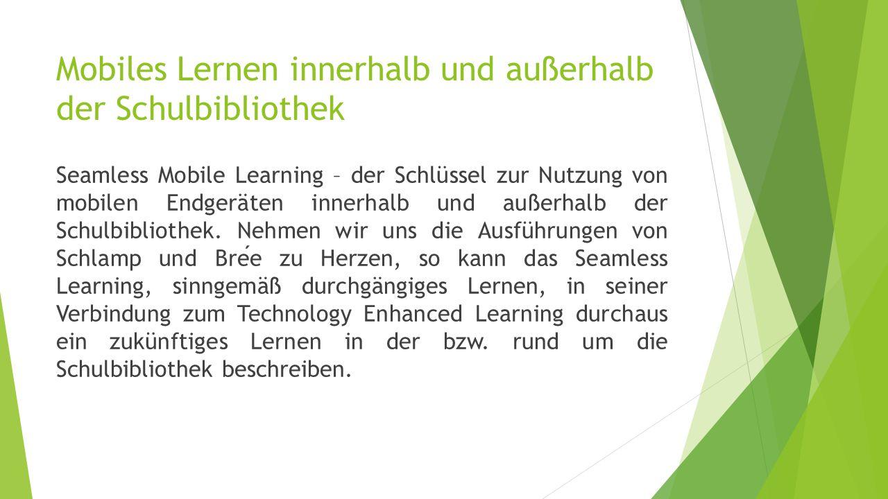 Mobiles Lernen innerhalb und außerhalb der Schulbibliothek Seamless Mobile Learning – der Schlüssel zur Nutzung von mobilen Endgeräten innerhalb und außerhalb der Schulbibliothek.