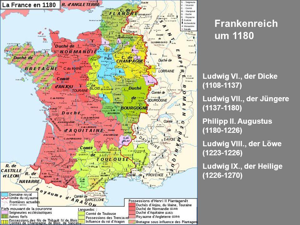 Frankenreich um 1180 Ludwig VI., der Dicke (1108-1137) Ludwig VII., der Jüngere (1137-1180) Philipp II. Augustus (1180-1226) Ludwig VIII., der Löwe (1
