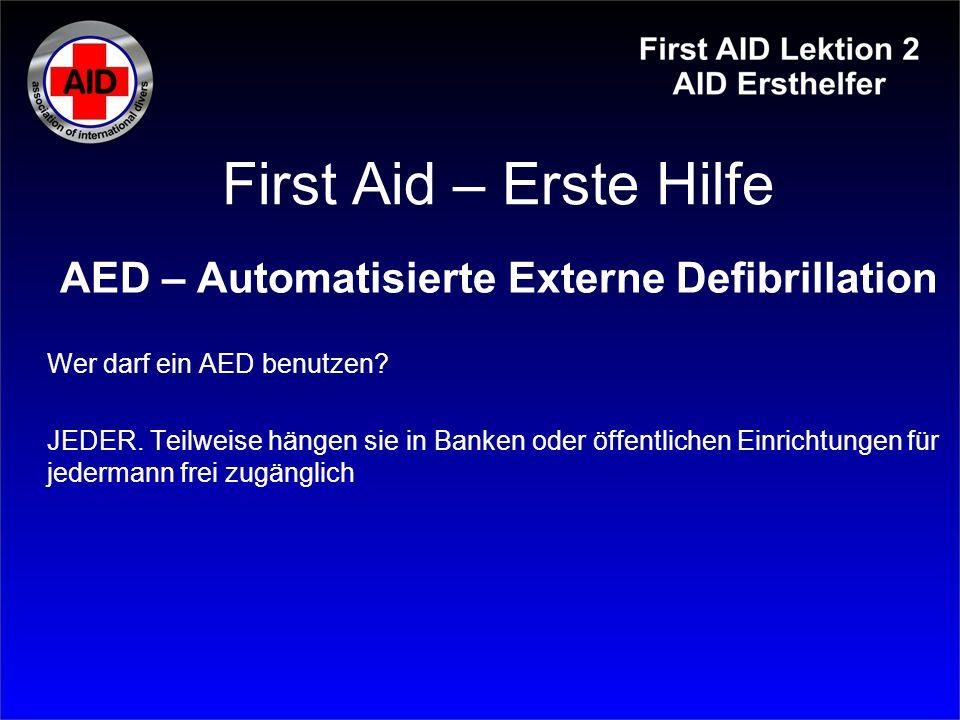 First Aid – Erste Hilfe AED – Automatisierte Externe Defibrillation Wer darf ein AED benutzen? JEDER. Teilweise hängen sie in Banken oder öffentlichen