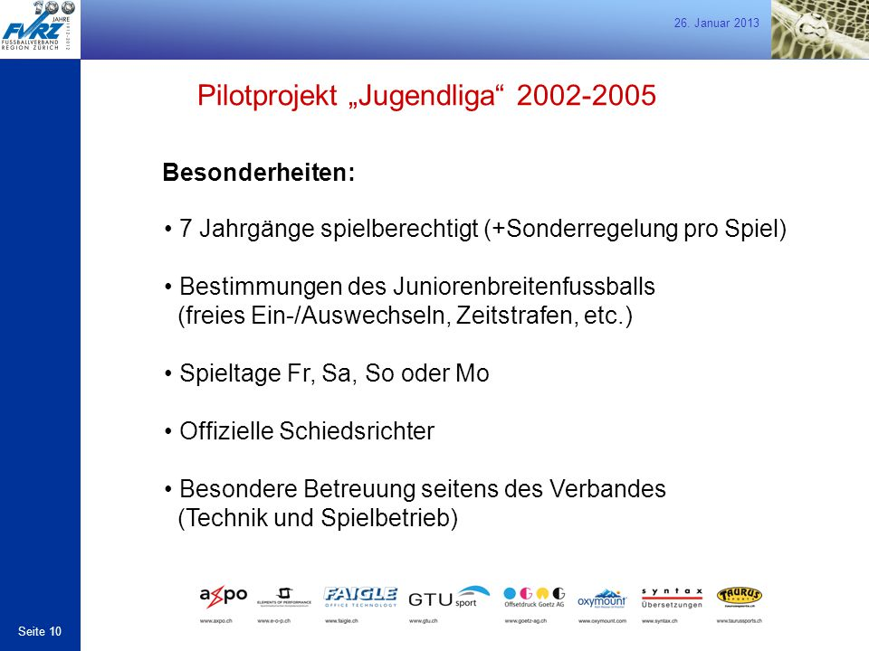 26. Januar 2013 Seite 10 Besonderheiten: 7 Jahrgänge spielberechtigt (+Sonderregelung pro Spiel) Bestimmungen des Juniorenbreitenfussballs (freies Ein