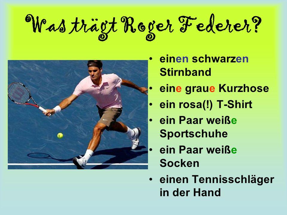 Was trägt Roger Federer? einen schwarzen Stirnband eine graue Kurzhose ein rosa(!) T-Shirt ein Paar weiße Sportschuhe ein Paar weiße Socken einen Tenn