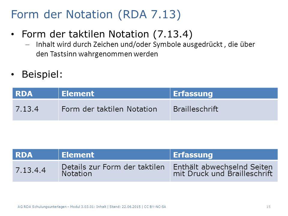15 RDAElementErfassung 7.13.4Form der taktilen NotationBrailleschrift Form der Notation (RDA 7.13) AG RDA Schulungsunterlagen – Modul 3.03.01: Inhalt | Stand: 22.06.2015 | CC BY-NC-SA Form der taktilen Notation (7.13.4)  Inhalt wird durch Zeichen und/oder Symbole ausgedrückt, die über den Tastsinn wahrgenommen werden Beispiel: RDAElementErfassung 7.13.4.4 Details zur Form der taktilen Notation Enthält abwechselnd Seiten mit Druck und Brailleschrift