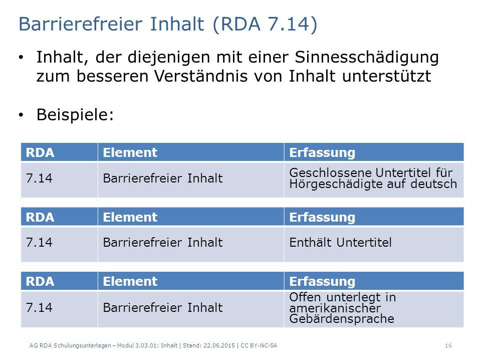 16 RDAElementErfassung 7.14Barrierefreier Inhalt Geschlossene Untertitel für Hörgeschädigte auf deutsch Barrierefreier Inhalt (RDA 7.14) AG RDA Schulungsunterlagen – Modul 3.03.01: Inhalt | Stand: 22.06.2015 | CC BY-NC-SA Inhalt, der diejenigen mit einer Sinnesschädigung zum besseren Verständnis von Inhalt unterstützt Beispiele: RDAElementErfassung 7.14Barrierefreier InhaltEnthält Untertitel RDAElementErfassung 7.14Barrierefreier Inhalt Offen unterlegt in amerikanischer Gebärdensprache