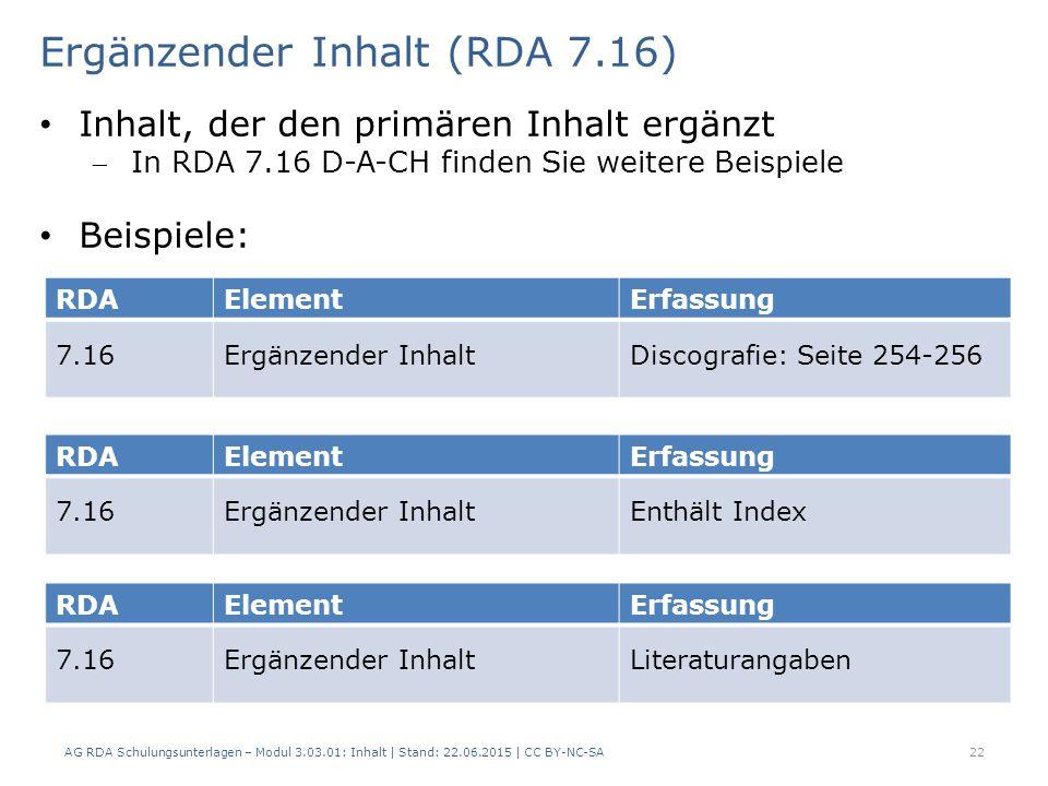 22 RDAElementErfassung 7.16Ergänzender InhaltDiscografie: Seite 254-256 Ergänzender Inhalt (RDA 7.16) AG RDA Schulungsunterlagen – Modul 3.03.01: Inhalt | Stand: 22.06.2015 | CC BY-NC-SA Inhalt, der den primären Inhalt ergänzt In RDA 7.16 D-A-CH finden Sie weitere Beispiele Beispiele: RDAElementErfassung 7.16Ergänzender InhaltEnthält Index RDAElementErfassung 7.16Ergänzender InhaltLiteraturangaben