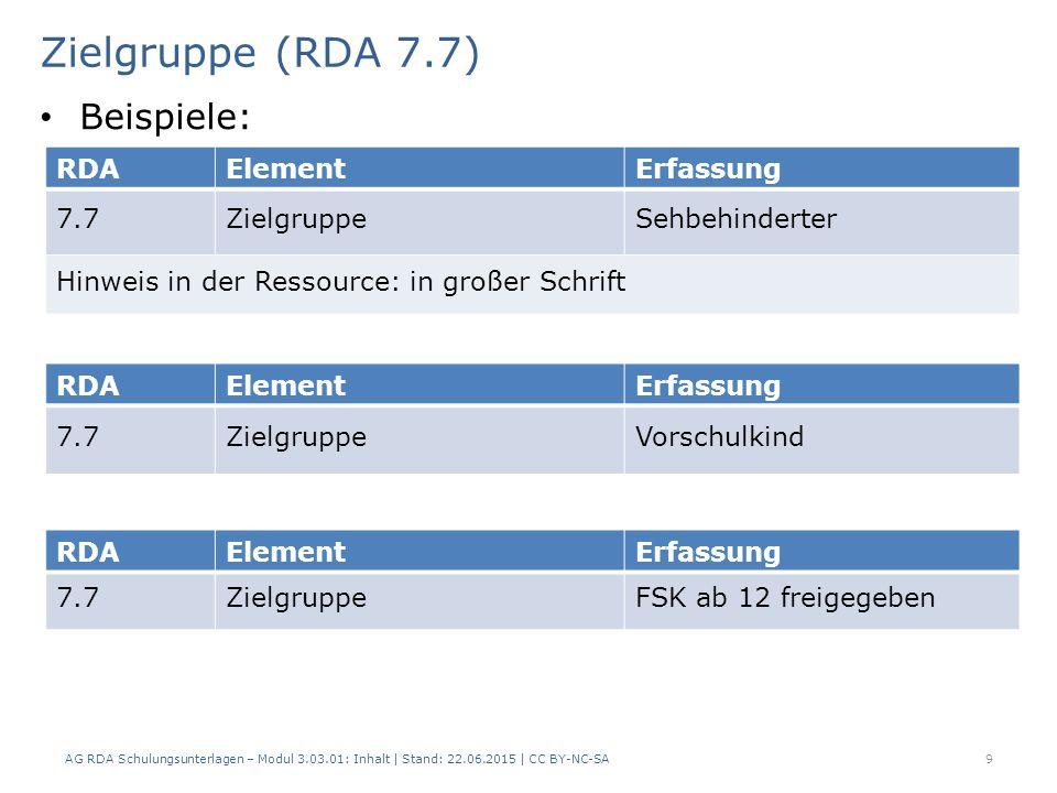Zielgruppe (RDA 7.7) AG RDA Schulungsunterlagen – Modul 3.03.01: Inhalt | Stand: 22.06.2015 | CC BY-NC-SA 9 RDAElementErfassung 7.7ZielgruppeSehbehinderter Hinweis in der Ressource: in großer Schrift RDAElementErfassung 7.7ZielgruppeFSK ab 12 freigegeben Beispiele: RDAElementErfassung 7.7ZielgruppeVorschulkind