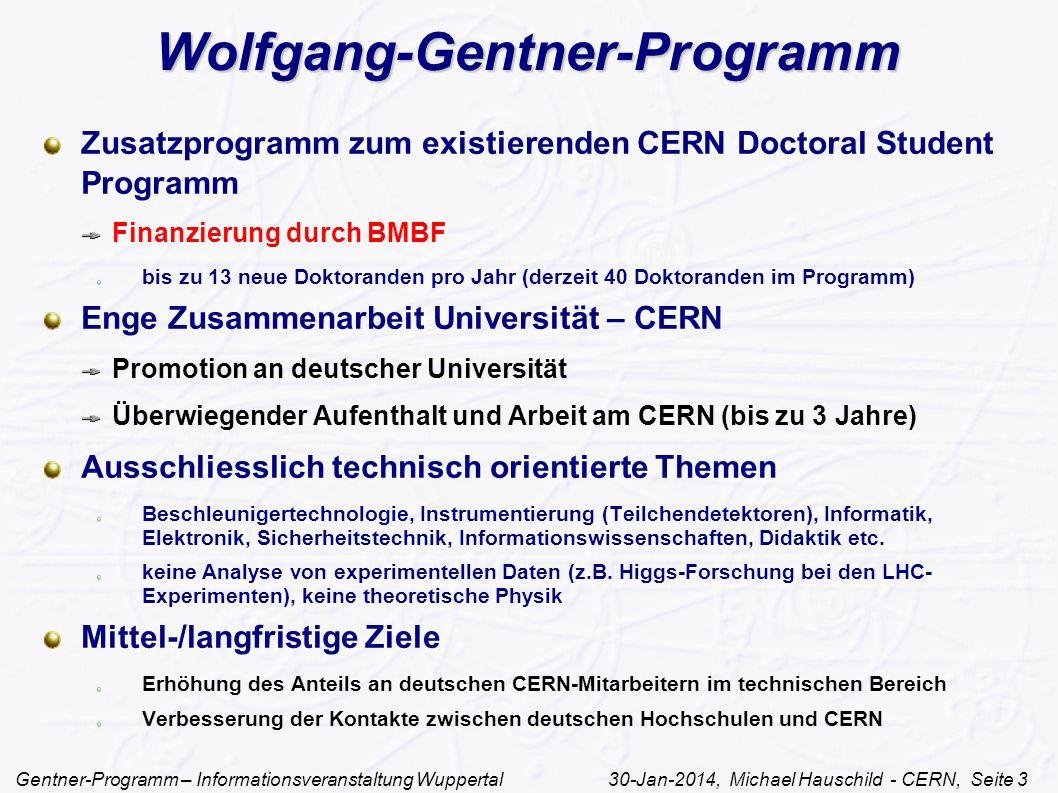 Gentner-Programm – Informationsveranstaltung Wuppertal 30-Jan-2014, Michael Hauschild - CERN, Seite 3 Wolfgang-Gentner-Programm Zusatzprogramm zum existierenden CERN Doctoral Student Programm Finanzierung durch BMBF bis zu 13 neue Doktoranden pro Jahr (derzeit 40 Doktoranden im Programm) Enge Zusammenarbeit Universität – CERN Promotion an deutscher Universität Überwiegender Aufenthalt und Arbeit am CERN (bis zu 3 Jahre) Ausschliesslich technisch orientierte Themen Beschleunigertechnologie, Instrumentierung (Teilchendetektoren), Informatik, Elektronik, Sicherheitstechnik, Informationswissenschaften, Didaktik etc.