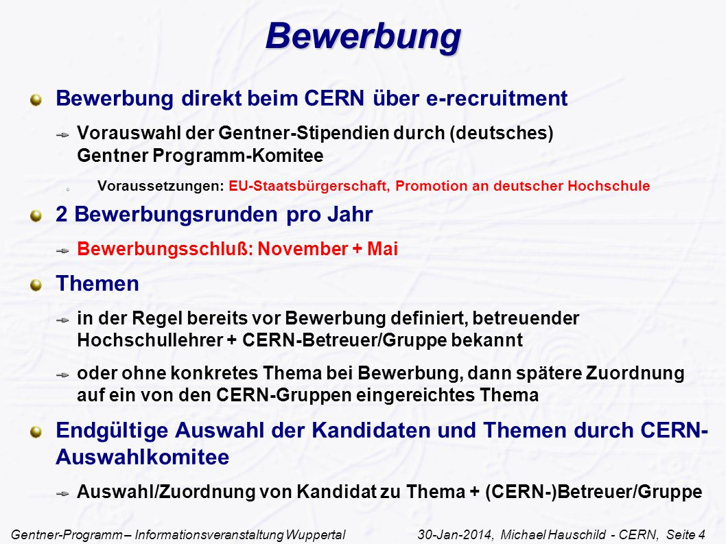 Gentner-Programm – Informationsveranstaltung Wuppertal 30-Jan-2014, Michael Hauschild - CERN, Seite 4 Bewerbung Bewerbung direkt beim CERN über e-recruitment Vorauswahl der Gentner-Stipendien durch (deutsches) Gentner Programm-Komitee Voraussetzungen: EU-Staatsbürgerschaft, Promotion an deutscher Hochschule 2 Bewerbungsrunden pro Jahr Bewerbungsschluß: November + Mai Themen in der Regel bereits vor Bewerbung definiert, betreuender Hochschullehrer + CERN-Betreuer/Gruppe bekannt oder ohne konkretes Thema bei Bewerbung, dann spätere Zuordnung auf ein von den CERN-Gruppen eingereichtes Thema Endgültige Auswahl der Kandidaten und Themen durch CERN- Auswahlkomitee Auswahl/Zuordnung von Kandidat zu Thema + (CERN-)Betreuer/Gruppe