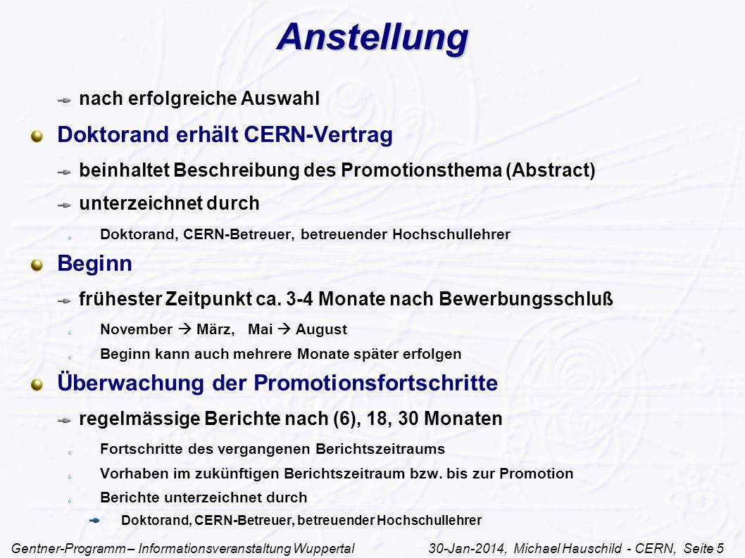 Gentner-Programm – Informationsveranstaltung Wuppertal 30-Jan-2014, Michael Hauschild - CERN, Seite 5 Anstellung nach erfolgreiche Auswahl Doktorand erhält CERN-Vertrag beinhaltet Beschreibung des Promotionsthema (Abstract) unterzeichnet durch Doktorand, CERN-Betreuer, betreuender Hochschullehrer Beginn frühester Zeitpunkt ca.