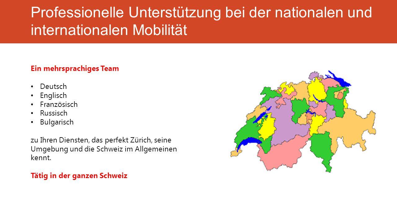 Professionelle Unterstützung bei der nationalen und internationalen Mobilität Ein mehrsprachiges Team Deutsch Englisch Französisch Russisch Bulgarisch zu Ihren Diensten, das perfekt Zürich, seine Umgebung und die Schweiz im Allgemeinen kennt.