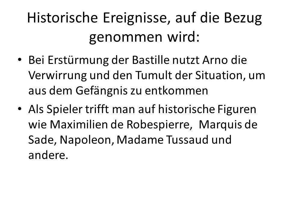 Historische Ereignisse, auf die Bezug genommen wird: Bei Erstürmung der Bastille nutzt Arno die Verwirrung und den Tumult der Situation, um aus dem Gefängnis zu entkommen Als Spieler trifft man auf historische Figuren wie Maximilien de Robespierre, Marquis de Sade, Napoleon, Madame Tussaud und andere.