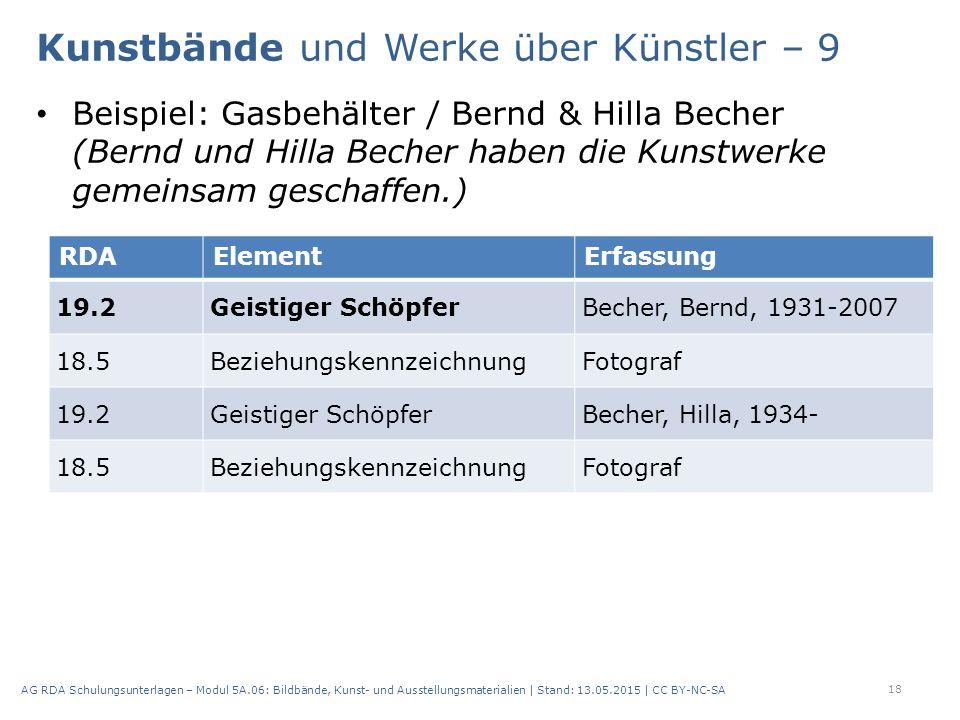 Beispiel: Gasbehälter / Bernd & Hilla Becher (Bernd und Hilla Becher haben die Kunstwerke gemeinsam geschaffen.) 18 AG RDA Schulungsunterlagen – Modul 5A.06: Bildbände, Kunst- und Ausstellungsmaterialien | Stand: 13.05.2015 | CC BY-NC-SA RDAElementErfassung 19.2Geistiger SchöpferBecher, Bernd, 1931-2007 18.5BeziehungskennzeichnungFotograf 19.2Geistiger SchöpferBecher, Hilla, 1934- 18.5BeziehungskennzeichnungFotograf Kunstbände und Werke über Künstler – 9