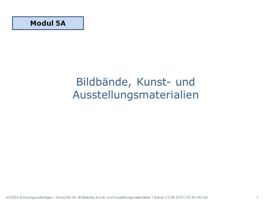 Bildbände, Kunst- und Ausstellungsmaterialien Modul 5A 2 AG RDA Schulungsunterlagen – Modul 5A.06: Bildbände, Kunst- und Ausstellungsmaterialien | Stand: 13.05.2015 | CC BY-NC-SA