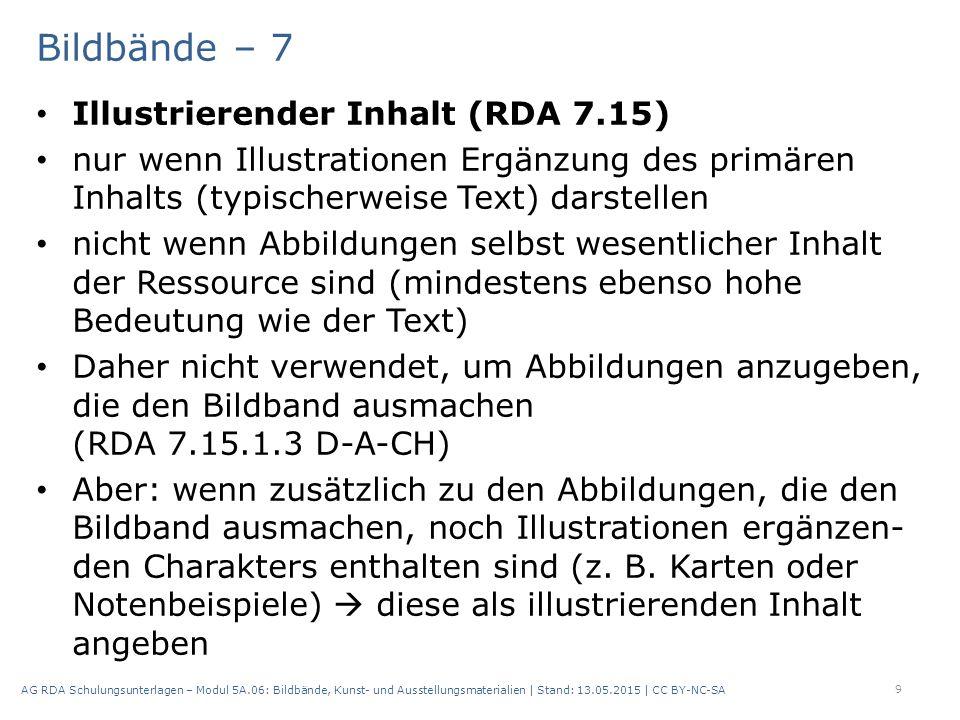 Bildbände – 7 Illustrierender Inhalt (RDA 7.15) nur wenn Illustrationen Ergänzung des primären Inhalts (typischerweise Text) darstellen nicht wenn Abbildungen selbst wesentlicher Inhalt der Ressource sind (mindestens ebenso hohe Bedeutung wie der Text) Daher nicht verwendet, um Abbildungen anzugeben, die den Bildband ausmachen (RDA 7.15.1.3 D-A-CH) Aber: wenn zusätzlich zu den Abbildungen, die den Bildband ausmachen, noch Illustrationen ergänzen- den Charakters enthalten sind (z.