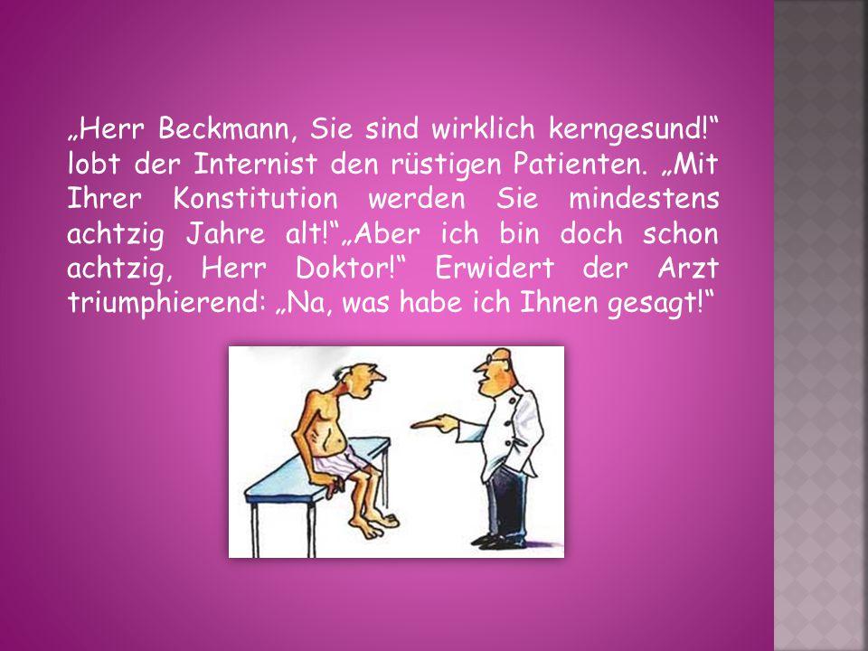 """""""Herr Beckmann, Sie sind wirklich kerngesund! lobt der Internist den rüstigen Patienten."""