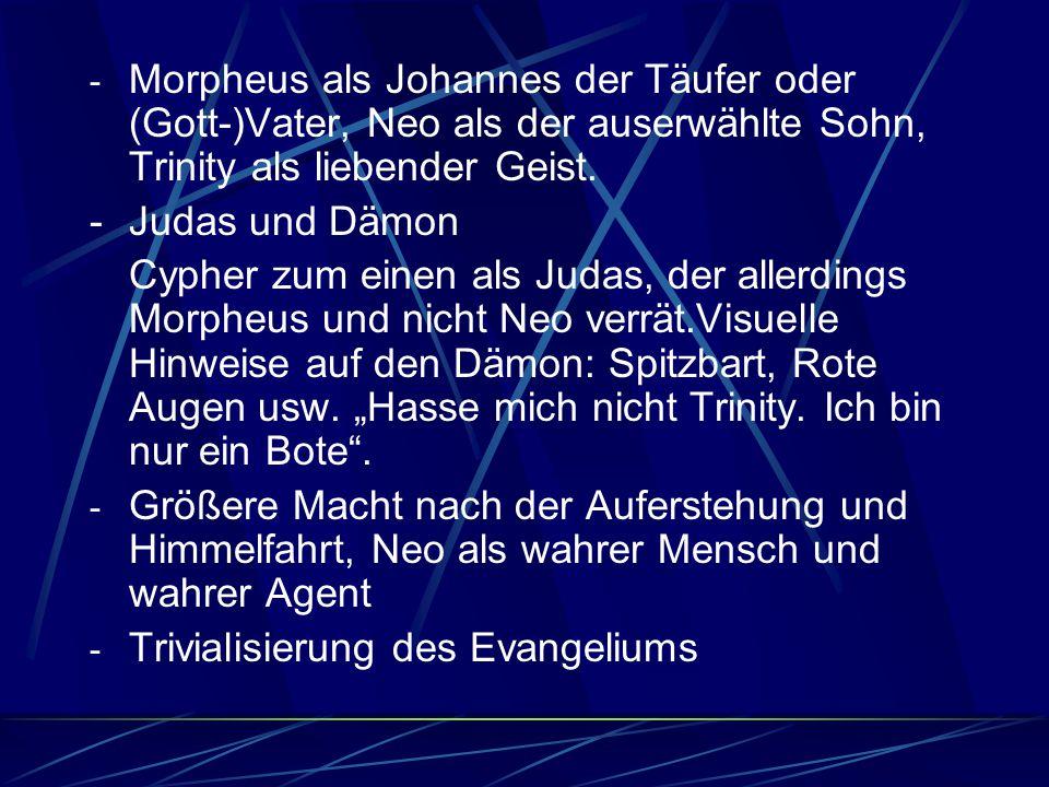 - Morpheus als Johannes der Täufer oder (Gott-)Vater, Neo als der auserwählte Sohn, Trinity als liebender Geist. -Judas und Dämon Cypher zum einen als