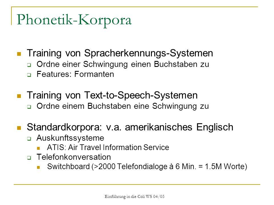 Einführung in die Coli WS 04/05 Phonetik-Korpora Training von Spracherkennungs-Systemen  Ordne einer Schwingung einen Buchstaben zu  Features: Formanten Training von Text-to-Speech-Systemen  Ordne einem Buchstaben eine Schwingung zu Standardkorpora: v.a.