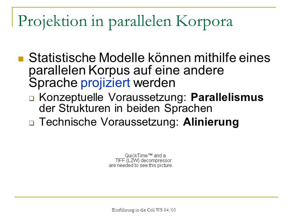 Einführung in die Coli WS 04/05 Projektion in parallelen Korpora Statistische Modelle können mithilfe eines parallelen Korpus auf eine andere Sprache projiziert werden  Konzeptuelle Voraussetzung: Parallelismus der Strukturen in beiden Sprachen  Technische Voraussetzung: Alinierung