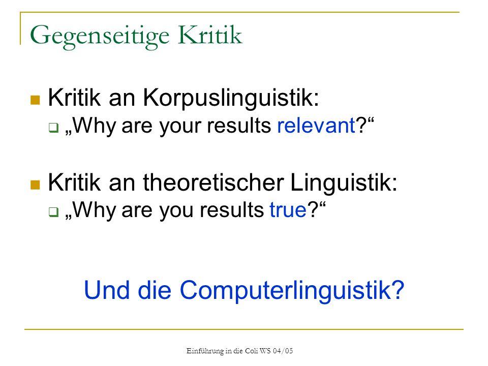 """Einführung in die Coli WS 04/05 Gegenseitige Kritik Kritik an Korpuslinguistik:  """"Why are your results relevant? Kritik an theoretischer Linguistik:  """"Why are you results true? Und die Computerlinguistik?"""
